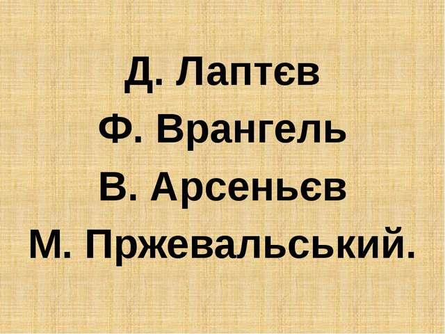 Д. Лаптєв Ф. Врангель В. Арсеньєв М. Пржевальський.