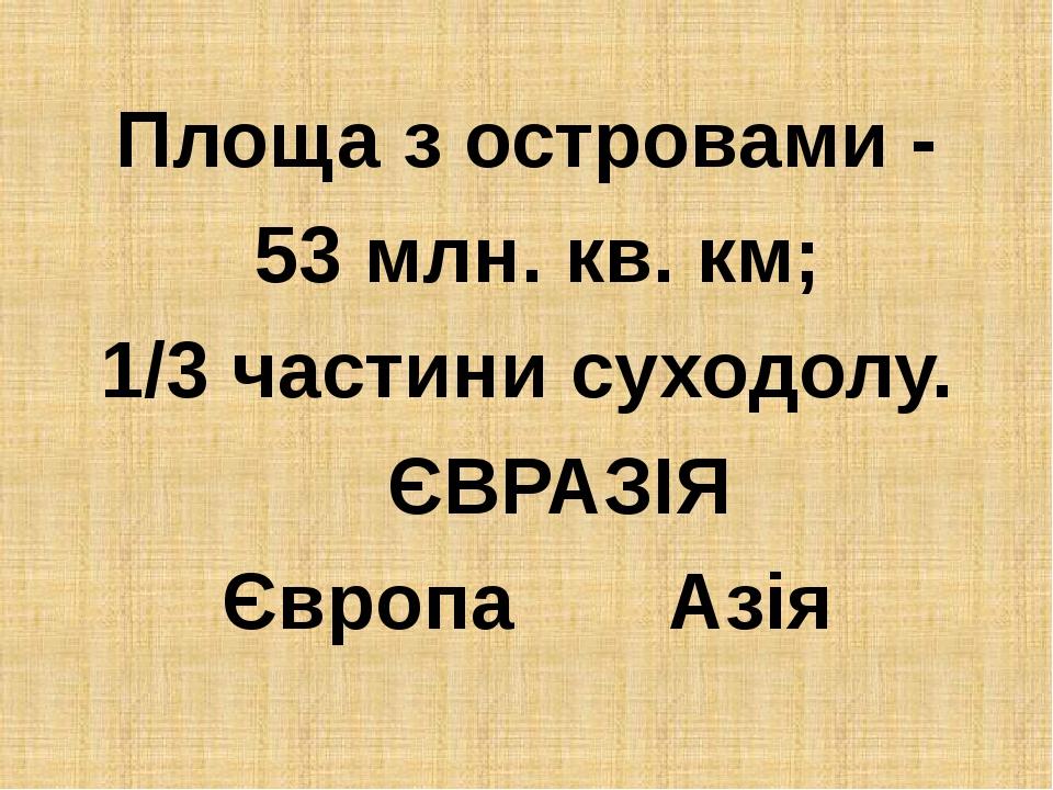 Площа з островами - 53 млн. кв. км; 1/3 частини суходолу. ЄВРАЗІЯ Європа Азія
