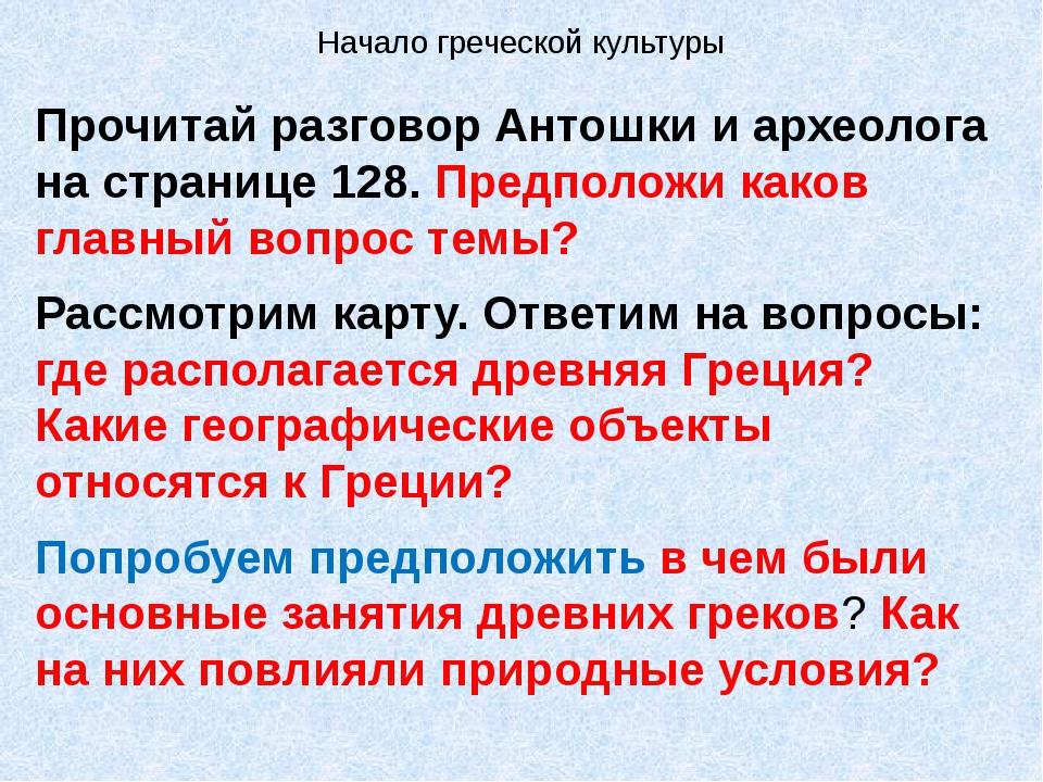 Начало греческой культуры Прочитай разговор Антошки и археолога на странице 1...