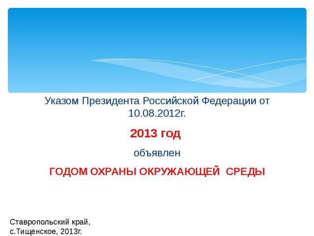 Указом Президента Российской Федерации от 10.08.2012г. 2013 год объявлен ГОДО...