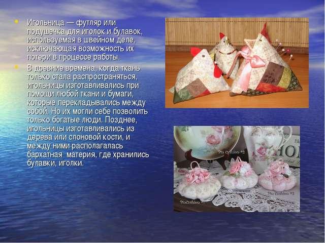 Игольница— футляр или подушечка для иголок и булавок, используемая в швейном...
