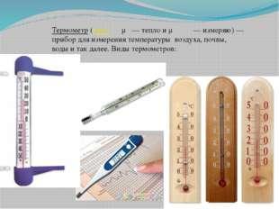 Термометр (греч. θέρμη — тепло и μετρέω — измеряю) — прибор для измерения тем