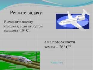 Вычислите высоту самолета, если за бортом самолета -10° С, а на поверхности з