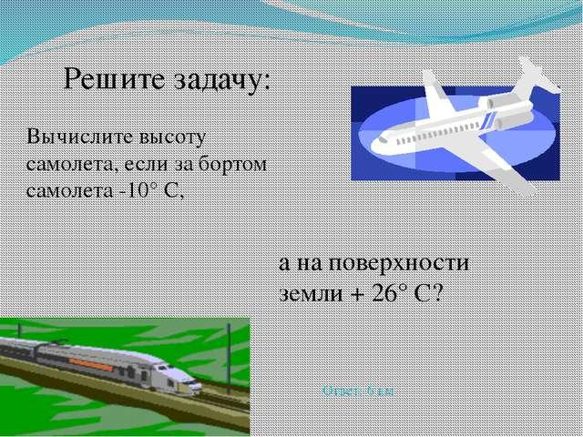 Вычислите высоту самолета, если за бортом самолета -10° С, а на поверхности з...