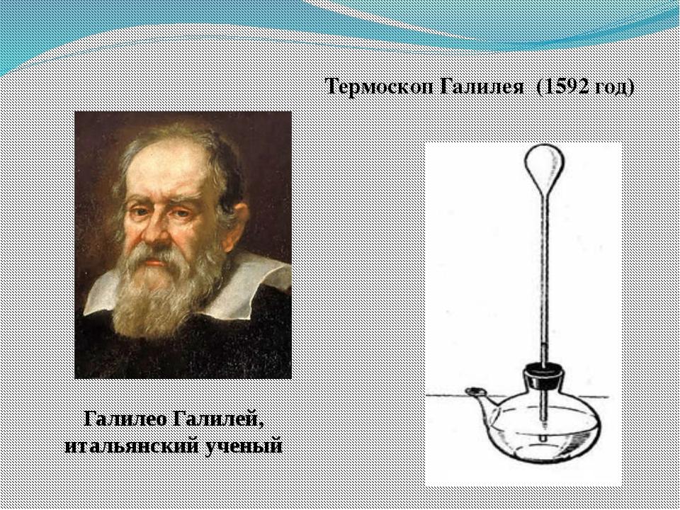 Термоскоп Галилея (1592 год) Галилео Галилей, итальянский ученый