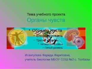 Тема учебного проекта Органы чувств Исангулова Фарида Фаритовна, учитель биол