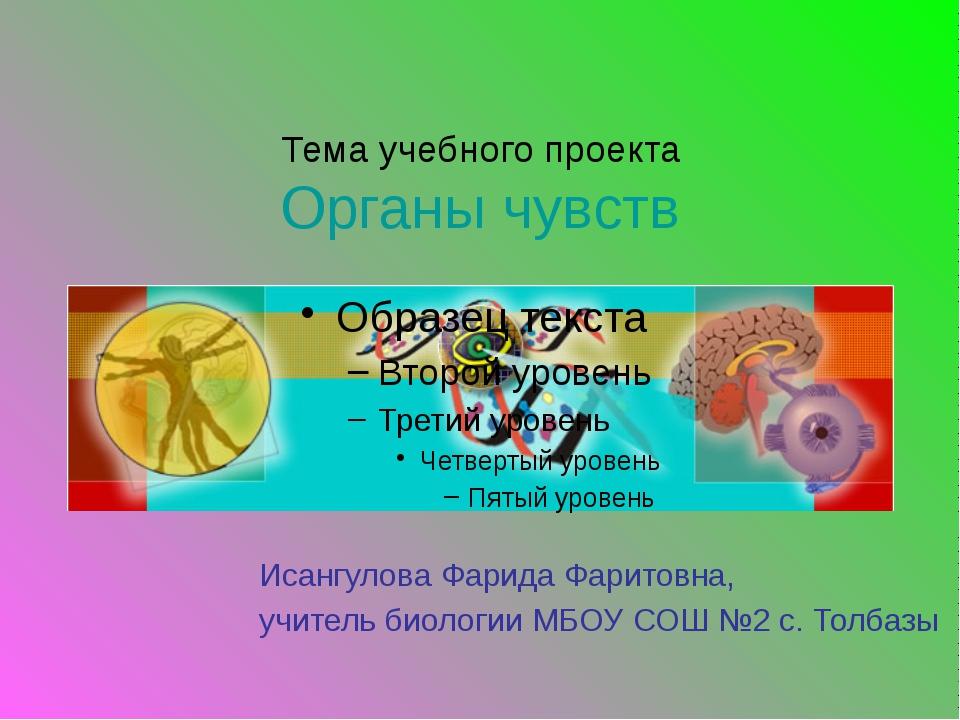 Тема учебного проекта Органы чувств Исангулова Фарида Фаритовна, учитель биол...