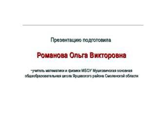 Презентацию подготовила Романова Ольга Викторовна -учитель математики и физик