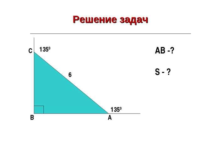 Решение задач A B C 6 1350 1350 AB -? S - ?
