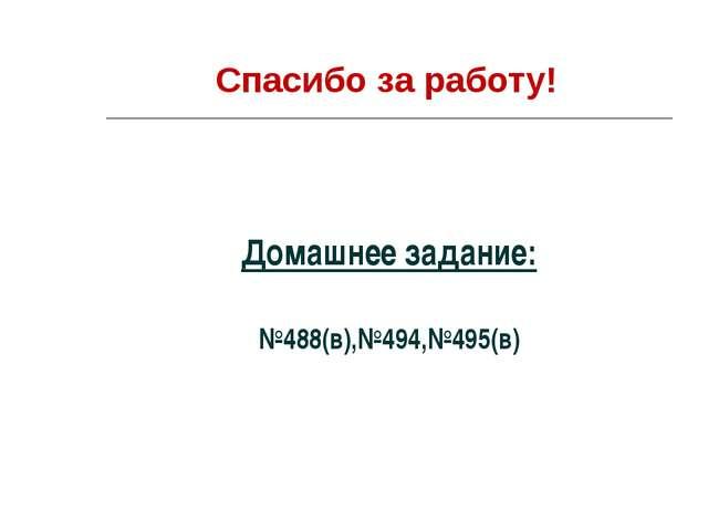 Спасибо за работу! Домашнее задание: №488(в),№494,№495(в)