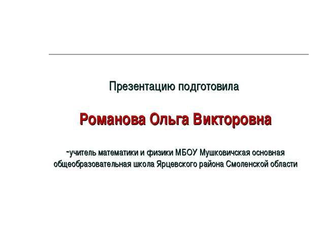 Презентацию подготовила Романова Ольга Викторовна -учитель математики и физик...