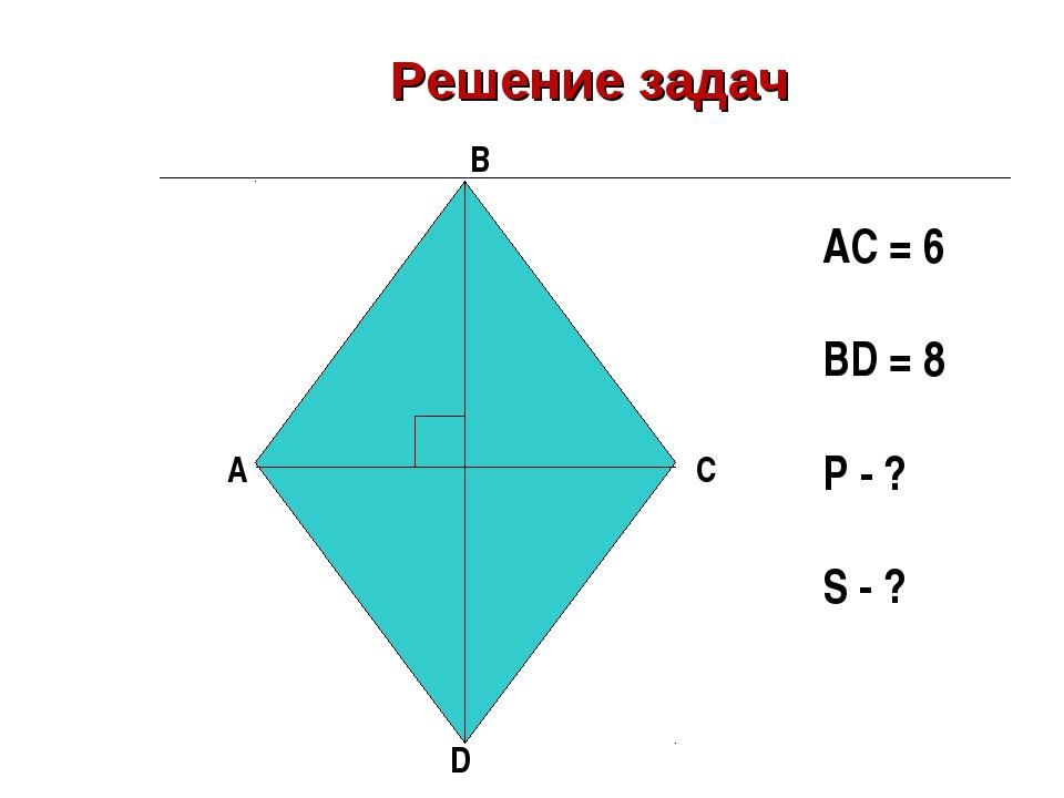 Решение задач A B C D AC = 6 BD = 8 Р - ? S - ?