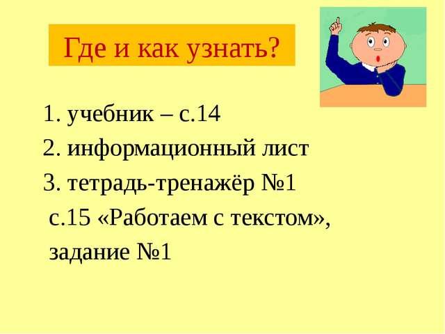 Где и как узнать? 1. учебник – с.14 2. информационный лист 3. тетрадь-тренаж...