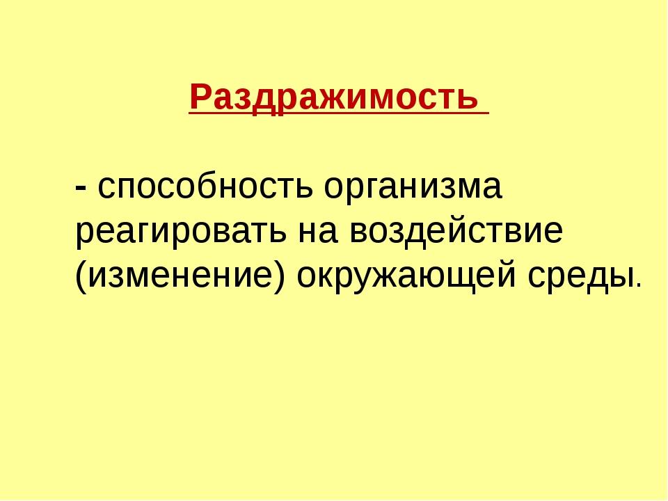Раздражимость - способность организма реагировать на воздействие (изменение)...