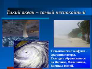 Тихий океан – самый неспокойный Тихоокеанские тайфуны – ураганные ветры. Ежег
