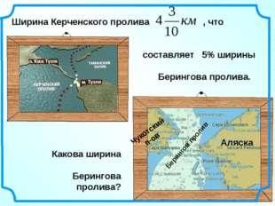* Ширина Керченского пролива , что составляет 5% ширины Берингова пролива. Бе