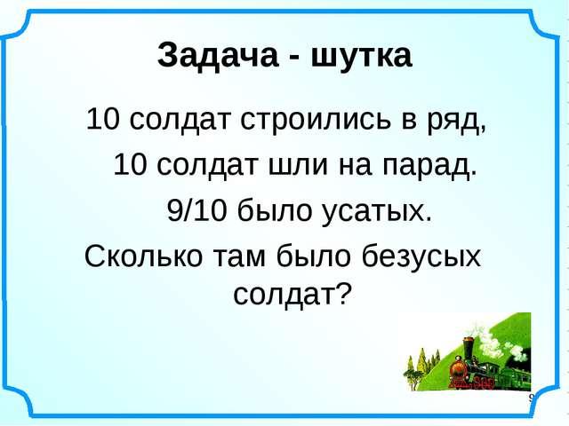 * Задача - шутка 10 солдат строились в ряд, 10 солдат шли на парад. 9/10 было...