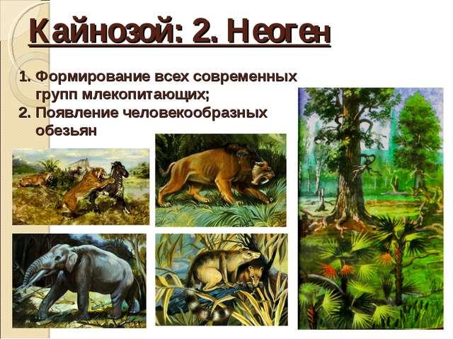 Кайнозой: 2. Неоген Формирование всех современных групп млекопитающих; Появле...