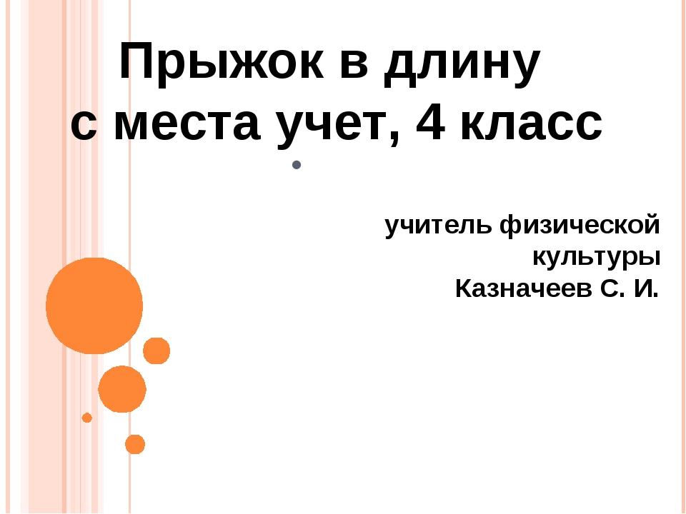 . Прыжок в длину с места учет, 4 класс учитель физической культуры Казначеев...