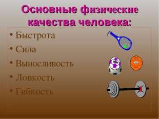 Основные физические качества человека: Быстрота Сила Выносливость Ловкость Ги