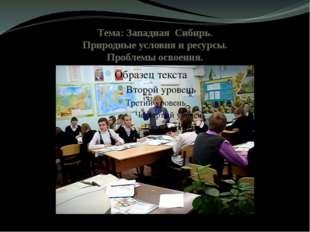 Тема: Западная Сибирь. Природные условия и ресурсы. Проблемы освоения.