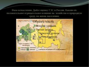 Фаза осмысления. Дайте оценку ГЭС в России. Каково их положительное отрицател