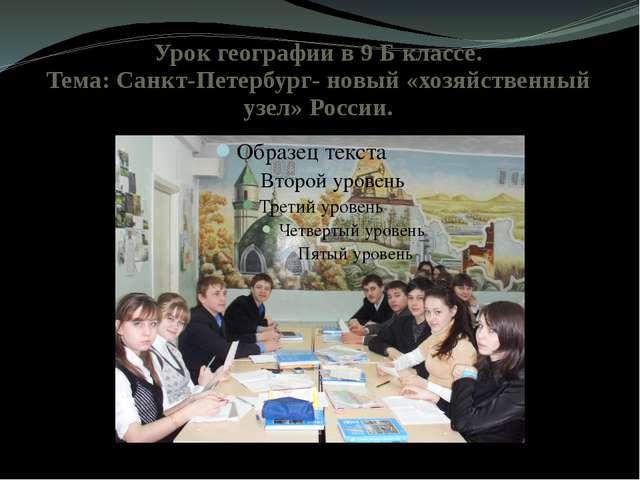 Урок географии в 9 Б классе. Тема: Санкт-Петербург- новый «хозяйственный узел...