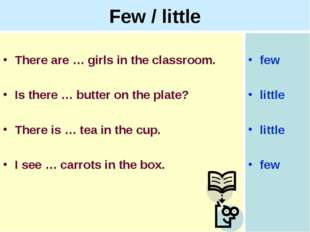 Few / little There are … girls in the classroom. Is there … butter on the pla