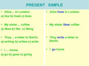 PRESENT SIMPLE Alice… in London. a) live b) lived c) lives My sister… coffee