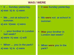 WAS / WERE It … Sunday yesterday. a) was b) is c) were We …not at school in s