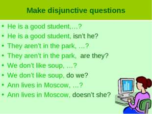 Make disjunctive questions He is a good student,…? He is a good student, isn'