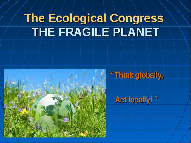 "The Ecological Congress THE FRAGILE PLANET "" Think globally, Act locally! """