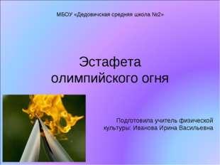 Эстафета олимпийского огня Подготовила учитель физической культуры: Иванова И