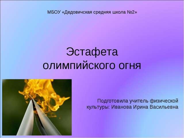 Эстафета олимпийского огня Подготовила учитель физической культуры: Иванова И...