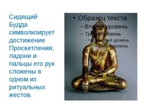 Сидящий Будда символизирует достижение Просветления, ладони и пальцы его рук