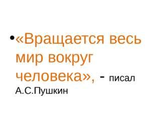 «Вращается весь мир вокруг человека», - писал А.С.Пушкин