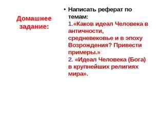 Домашнее задание: Написать реферат по темам: 1.«Каков идеал Человека в античн