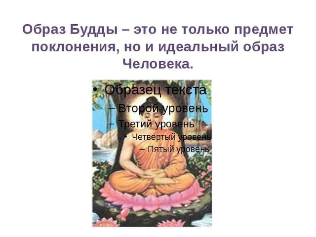 Образ Будды – это не только предмет поклонения, но и идеальный образ Человека.