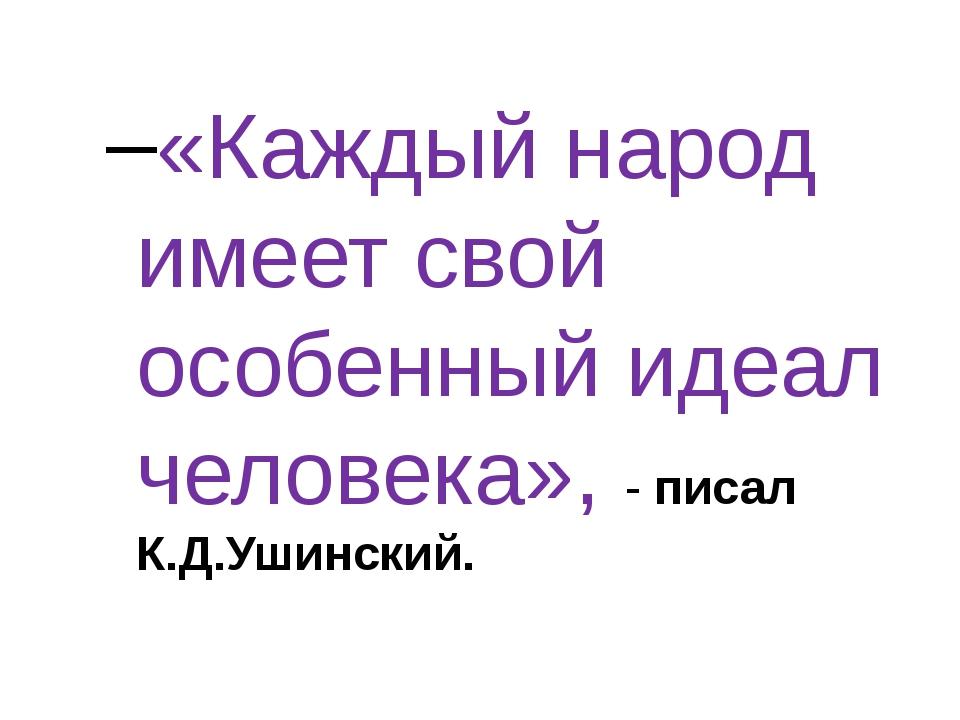 «Каждый народ имеет свой особенный идеал человека», - писал К.Д.Ушинский.