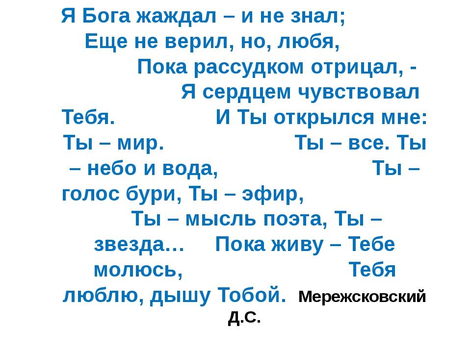 Я Бога жаждал – и не знал; Еще не верил, но, любя, Пока рассудком отрицал, -...