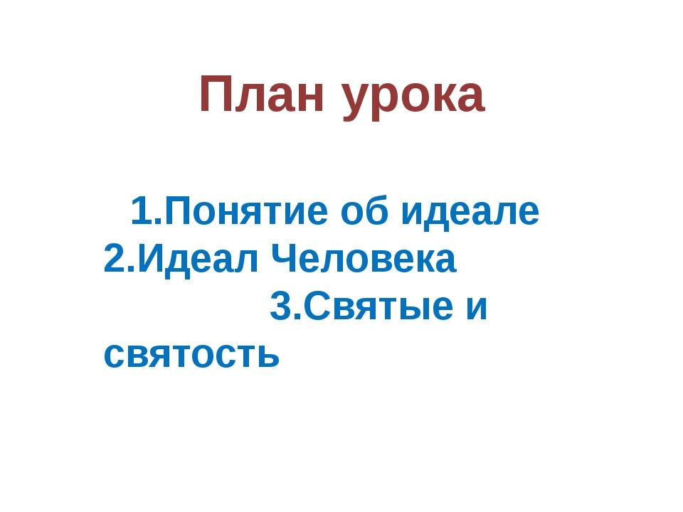 План урока 1.Понятие об идеале 2.Идеал Человека 3.Святые и святость