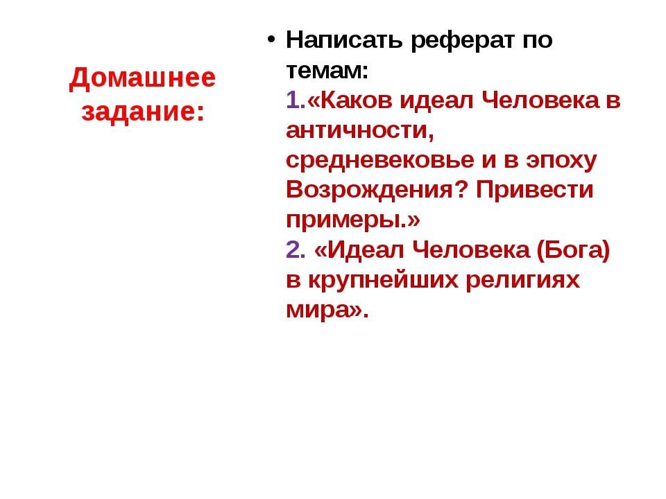 Домашнее задание: Написать реферат по темам: 1.«Каков идеал Человека в античн...