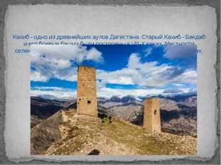 Кахиб - одно из древнейших аулов Дагестана. Старый Кахиб - Бакдаб и его боевы