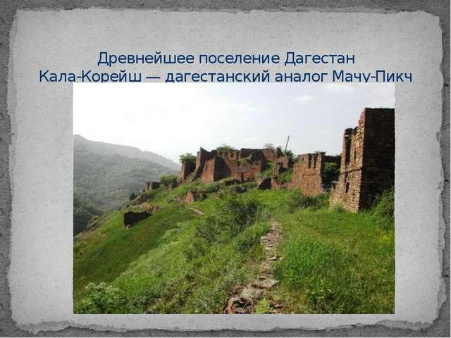 Древнейшее поселение Дагестан Кала-Корейш — дагестанский аналог Мачу-Пикч