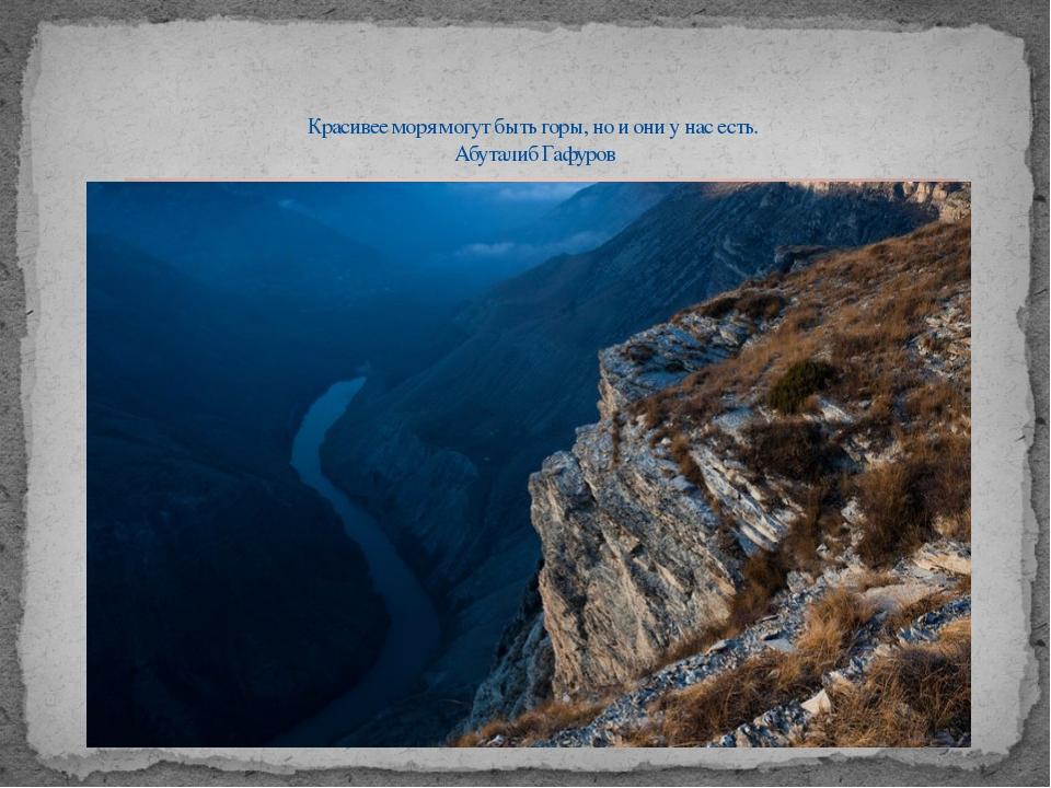 Красивее моря могут быть горы, но и они у нас есть. Абуталиб Гафуров