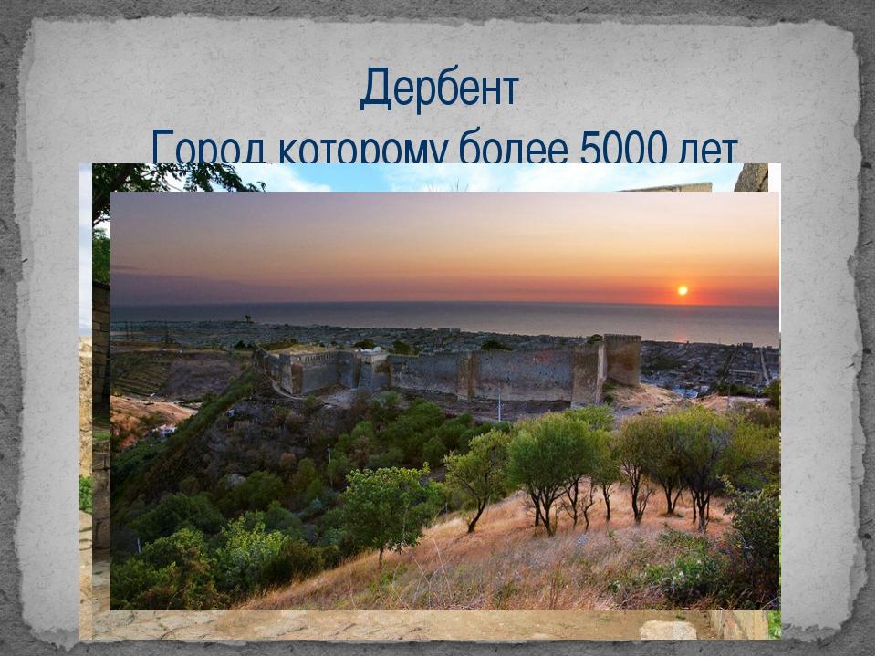 Дербент Город которому более 5000 лет