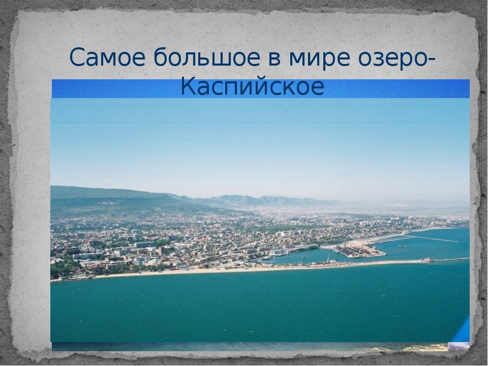 Самое большое в мире озеро- Каспийское