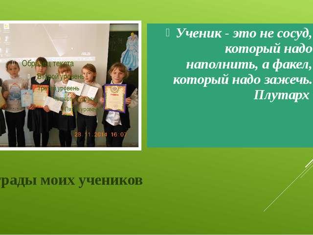 Награды моих учеников Ученик - это не сосуд, который надо наполнить, а факел,...