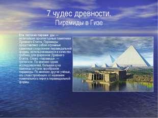 7 чудес древности. Пирамиды в Гизе Еги́петские пирами́ды— величайшие архитек