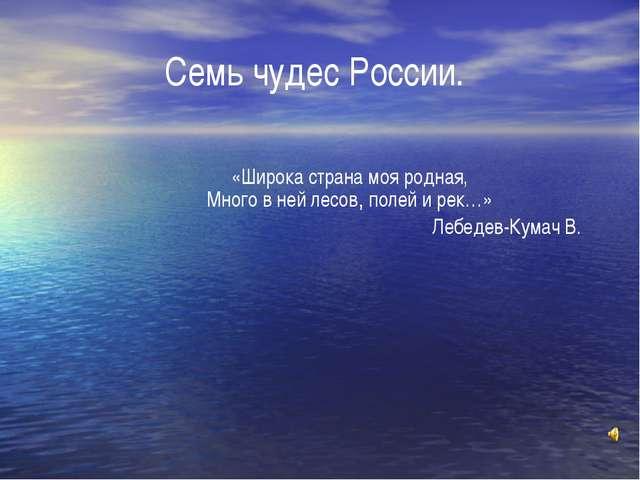 Семь чудес России. «Шиpока стpана моя pодная, Много в ней лесов, полей и pек…...